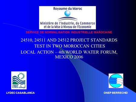 24510, 24511 AND 24512 PROJECT STANDARDS TEST IN TWO MOROCCAN CITIES LOCAL ACTION – 4th WORLD WATER FORUM, MEXICO 2006 SERVICE DE NORMALISATION INDUSTRIELLE.