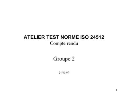 1 ATELIER TEST NORME ISO 24512 Compte rendu Groupe 2 24/05/07.