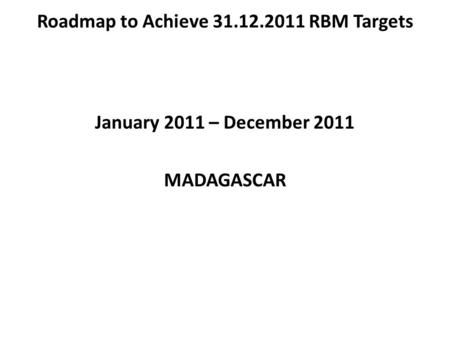 Roadmap to Achieve 31.12.2011 RBM Targets January 2011 – December 2011 MADAGASCAR.