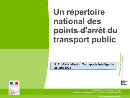 Un répertoire national des points d'arrêt du transport public J. F. JANIN Mission Transports Intelligents 26 juin 2008 www.developpement-durable.gouv.fr.