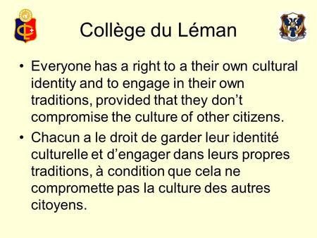 Collège du Léman Everyone has a right to a their own cultural identity and to engage in their own traditions, provided that they don't compromise the culture.