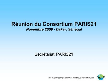 PARIS21 Steering Committee meeting, 6 November 2008 Réunion du Consortium PARIS21 Novembre 2009 - Dakar, Sénégal Secrétariat PARIS21.