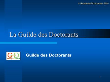 1 La Guilde des Doctorants Guilde des Doctorants © Guilde des Doctorants – 2001.