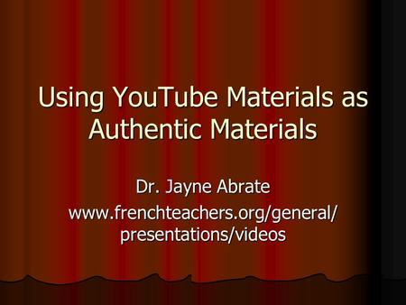 Using YouTube Materials as Authentic Materials Dr. Jayne Abrate www.frenchteachers.org/general/ presentations/videos.