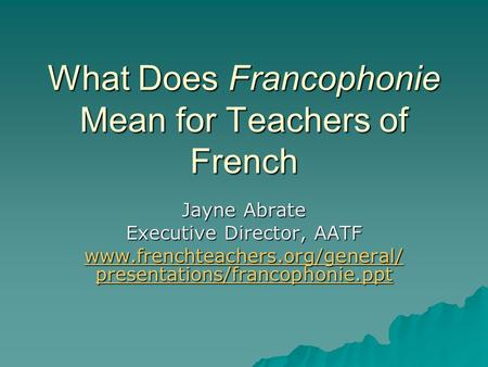 What Does Francophonie Mean for Teachers of French Jayne Abrate Executive Director, AATF www.frenchteachers.org/general/ presentations/francophonie.ppt.