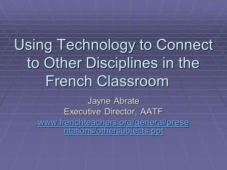 Using Technology to Connect to Other Disciplines in the French Classroom Jayne Abrate Executive Director, AATF www.frenchteachers.org/general/prese ntations/othersubjects.ppt.