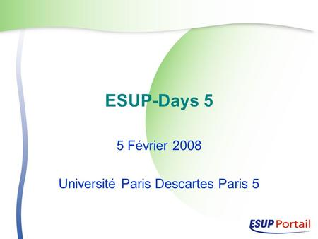 ESUP-Days 5 5 Février 2008 Université Paris Descartes Paris 5.
