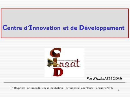1 C entre d I nnovation et de D éveloppement Par Khaled ELLOUMI 1 st Regional Forum on Business Incubation, Technopark Casablanca, February 2006.