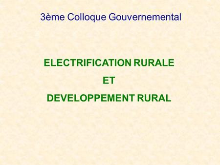 3ème Colloque Gouvernemental ELECTRIFICATION RURALE ET DEVELOPPEMENT RURAL.