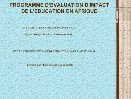 1 PROGRAMME DEVALUATION DIMPACT DE LEDUCATION EN AFRIQUE ATELIER INTERNATIONAL DEXECUTION Dakar, Sénégal du 15 au 19 décembre 2008 EVALUATION DE LIMPACT.