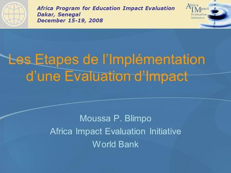 Africa Program for Education Impact Evaluation Dakar, Senegal December 15-19, 2008 Les Etapes de lImplémentation dune Evaluation dImpact Moussa P. Blimpo.