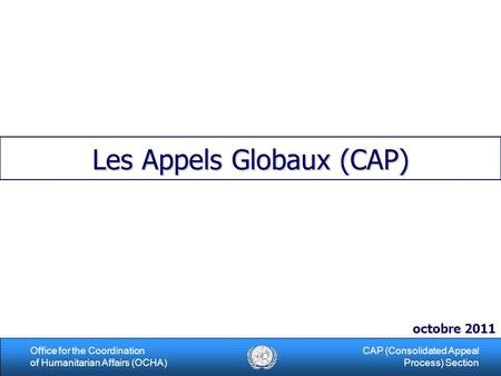 1Office for the Coordination of Humanitarian Affairs (OCHA) CAP (Consolidated Appeal Process) Section Les Appels Globaux (CAP) octobre 2011.