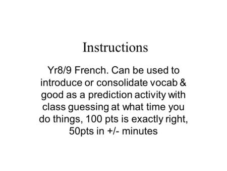 Instructions Yr8/9 French. Can be used to introduce or consolidate vocab & good as a prediction activity with class guessing at what time you do things,