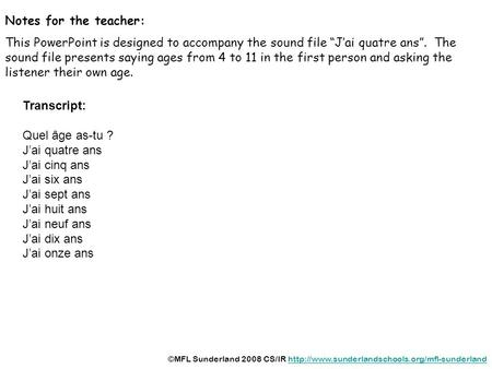 Notes for the teacher: This PowerPoint is designed to accompany the sound file Jai quatre ans. The sound file presents saying ages from 4 to 11 in the.