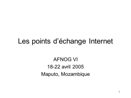 1 Les points déchange Internet AFNOG VI 18-22 avril 2005 Maputo, Mozambique.