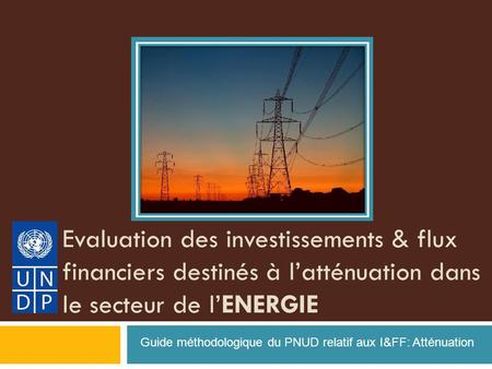Evaluation des investissements & flux financiers destinés à latténuation dans le secteur de lENERGIE Guide méthodologique du PNUD relatif aux I&FF: Atténuation.