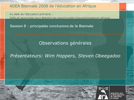 ADEA 2008 Biennale on Education in Africa Beyond Primary Education: Challenges and Approaches to Expanding Learning Opportunities in Africa Au delà de.