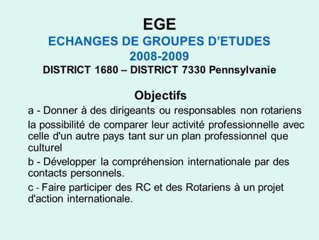 EGE ECHANGES DE GROUPES DETUDES 2008-2009 DISTRICT 1680 – DISTRICT 7330 Pennsylvanie Objectifs a - Donner à des dirigeants ou responsables non rotariens.