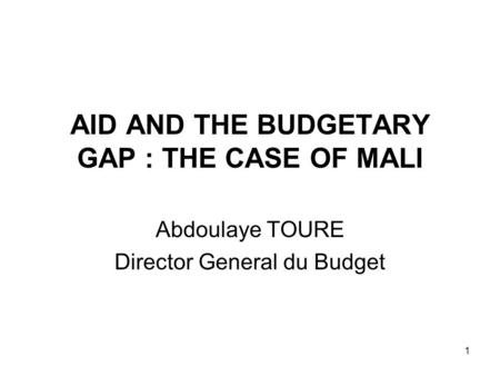 1 AID AND THE BUDGETARY GAP : THE CASE OF MALI Abdoulaye TOURE Director General du Budget.