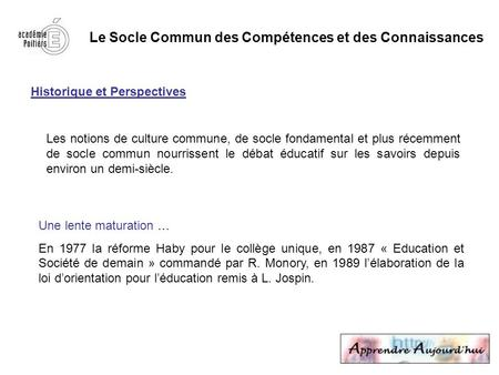 Le Socle Commun des Compétences et des Connaissances Historique et Perspectives Les notions de culture commune, de socle fondamental et plus récemment.