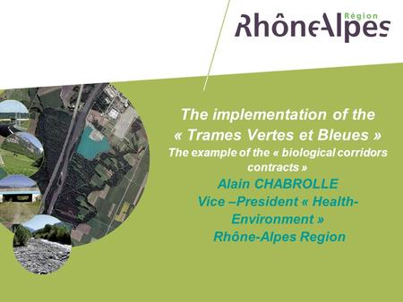 The implementation of the « Trames Vertes et Bleues » The example of the « biological corridors contracts » Alain CHABROLLE Vice –President « Health-Environment »