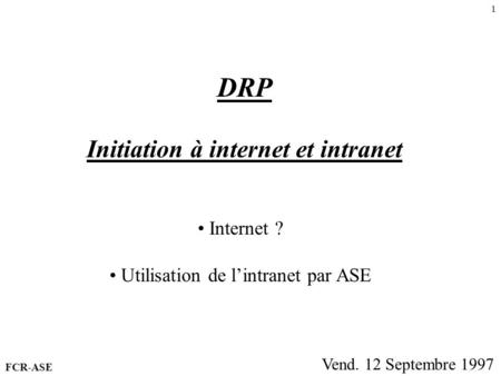 1 DRP Initiation à internet et intranet Vend. 12 Septembre 1997 Internet ? Utilisation de lintranet par ASE FCR-ASE.