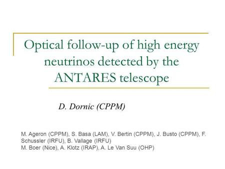 Optical follow-up of high energy neutrinos detected by the ANTARES telescope D. Dornic (CPPM) M. Ageron (CPPM), S. Basa (LAM), V. Bertin (CPPM), J. Busto.