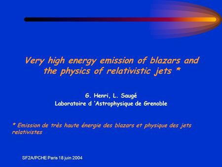 SF2A/PCHE Paris 18 juin 2004 Very high energy emission of blazars and the physics of relativistic jets * G. Henri, L. Saugé Laboratoire d Astrophysique.