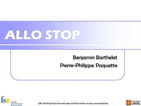 GIE-64374 Gestion internationale de l'information et des communications ALLO STOP Benjamin Barthelet Pierre-Philippe Paquette.