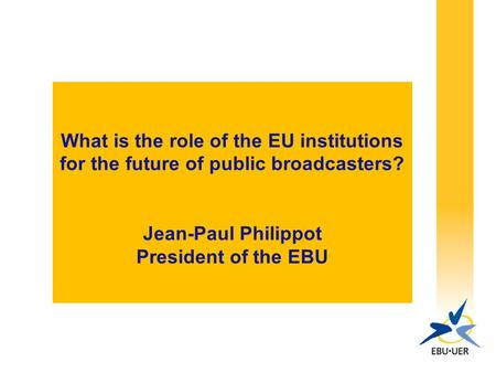What is the role of the EU institutions for the future of public broadcasters? Jean-Paul Philippot President of the EBU.