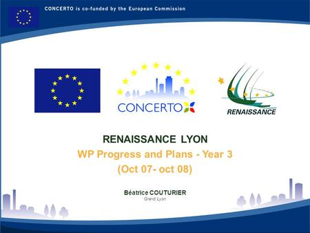 RENAISSANCE : a CONCERTO project financed by the European Commission on tne six framework programme RENAISSANCE - LYON - FRANCE 1 RENAISSANCE LYON WP Progress.