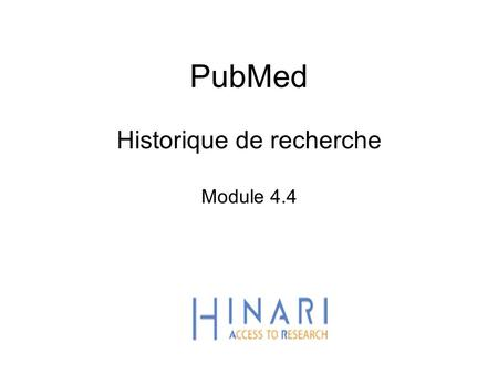 PubMed Historique de recherche Module 4.4. HINARI | July 2010 2 | Main HINARI webpage Once you are logged in from the main HINARI webpage, access PubMed.