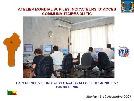 EXPERIENCES ET INITIATIVES NATIONALES ET REGIONALES : Cas du BENIN ATELIER MONDIAL SUR LES INDICATEURS D ACCES COMMUNAUTAIRES AU TIC Mexico,16-19 Novembre.