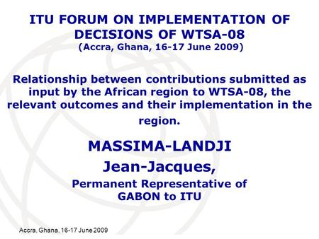 International Telecommunication Union Accra, Ghana, 16-17 June 2009 Relationship between contributions submitted as input by the African region to WTSA-08,