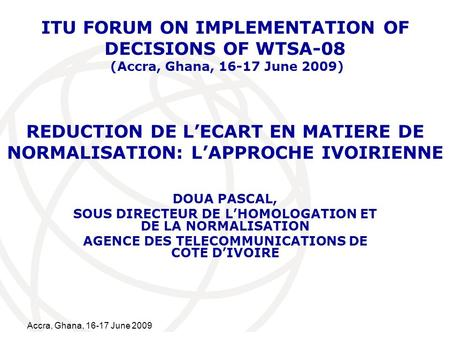 International Telecommunication Union Accra, Ghana, 16-17 June 2009 REDUCTION DE LECART EN MATIERE DE NORMALISATION: LAPPROCHE IVOIRIENNE DOUA PASCAL,