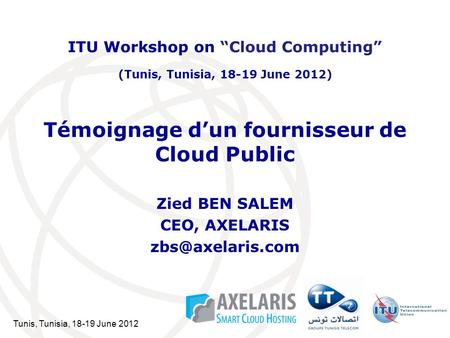 Tunis, Tunisia, 18-19 June 2012 Témoignage dun fournisseur de Cloud Public Zied BEN SALEM CEO, AXELARIS ITU Workshop on Cloud Computing.