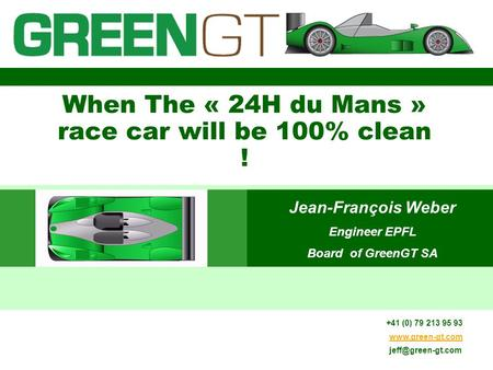 11.01.2014 When The « 24H du Mans » race car will be 100% clean ! Jean-François Weber Engineer EPFL Board of GreenGT SA +41 (0) 79 213 95 93 www.green-gt.com.
