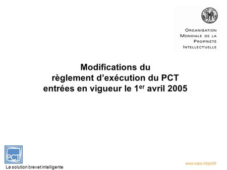 Modifications du règlement dexécution du PCT entrées en vigueur le 1 er avril 2005 La solution brevet intelligente.