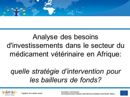 European Commission Development and relations with African,Caribbean and Pacific States Together for a better world Analyse des besoins d'investissements.