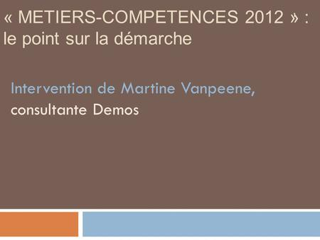 1 « METIERS-COMPETENCES 2012 » : le point sur la démarche Intervention de Martine Vanpeene, consultante Demos.