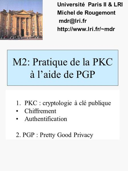 M2: Pratique de la PKC à laide de PGP Université Paris II & LRI Michel de Rougemont  1.PKC : cryptologie à clé publique.