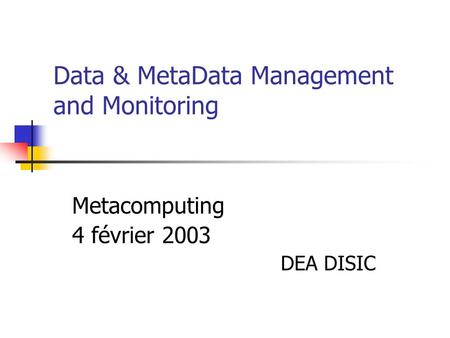 Data & MetaData Management and Monitoring Metacomputing 4 février 2003 DEA DISIC.