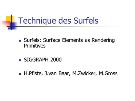 Technique des Surfels Surfels: Surface Elements as Rendering Primitives SIGGRAPH 2000 H.Pfiste, J.van Baar, M.Zwicker, M.Gross.