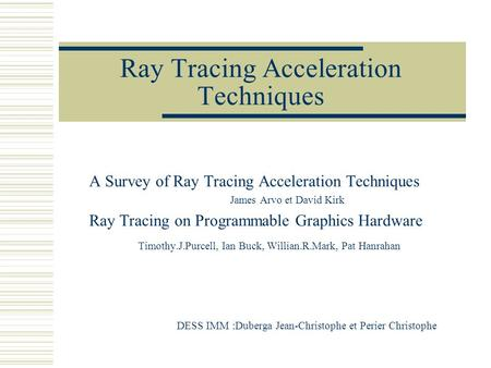 Ray Tracing Acceleration Techniques A Survey of Ray Tracing Acceleration Techniques James Arvo et David Kirk Ray Tracing on Programmable Graphics Hardware.