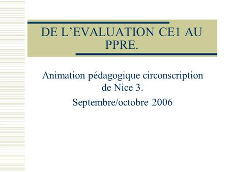 DE LEVALUATION CE1 AU PPRE. Animation pédagogique circonscription de Nice 3. Septembre/octobre 2006.