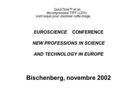 EUROSCIENCE CONFERENCE NEW PROFESSIONS IN SCIENCE AND TECHNOLOGY IN EUROPE Bischenberg, novembre 2002.