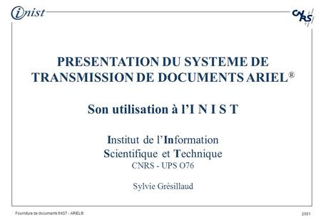 Fourniture de documents INIST - ARIEL® 2001 PRESENTATION DU SYSTEME DE TRANSMISSION DE DOCUMENTS ARIEL ® Son utilisation à lI N I S T Institut de lInformation.