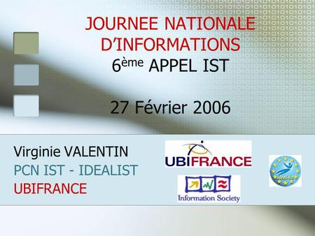 JOURNEE NATIONALE DINFORMATIONS 6 ème APPEL IST 27 Février 2006 Virginie VALENTIN PCN IST - IDEALIST UBIFRANCE.