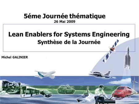 Lean Enablers for Systems Engineering Synthèse de la Journée Michel GALINIER 5éme Journée thématique 26 Mai 2009.