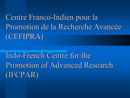 Centre Franco-Indien pour la Promotion de la Recherche Avancée (CEFIPRA) Indo-French Centre for the Promotion of Advanced Research (IFCPAR) How are yoo.
